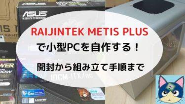 Mini ITXケースで小型PCを自作する!パーツ構成と作り方〜RAIJINTEK METIS PLUS〜